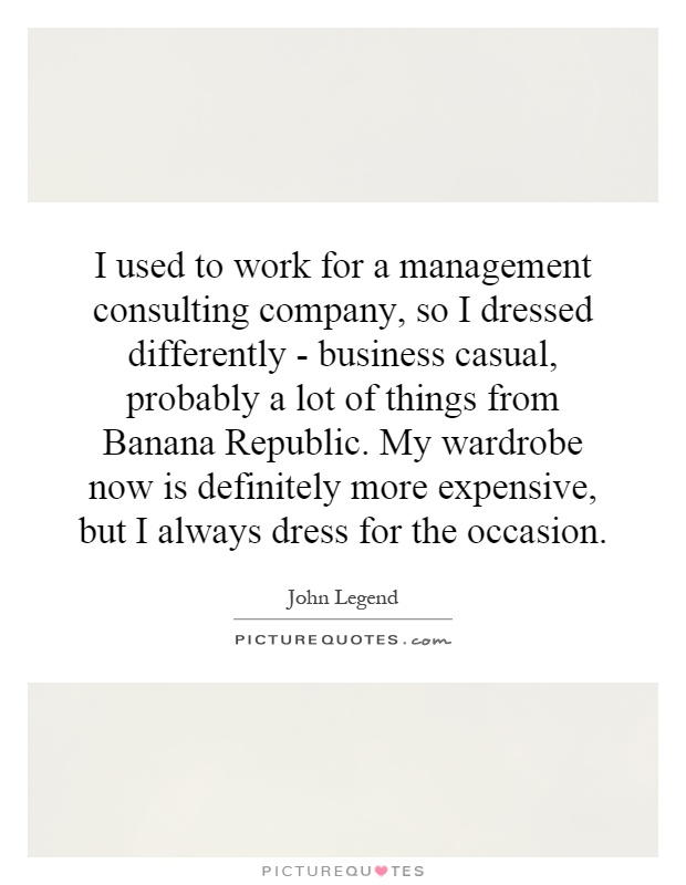 I used to work for a management consulting company, so I dressed differently - business casual, probably a lot of things from Banana Republic. My wardrobe now is definitely more expensive, but I always dress for the occasion Picture Quote #1