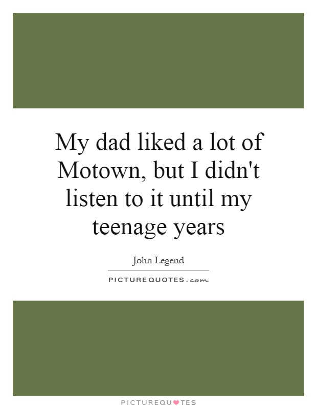My dad liked a lot of Motown, but I didn't listen to it until my teenage years Picture Quote #1