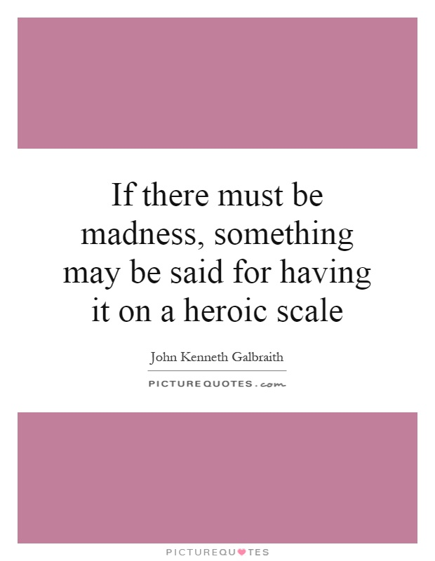 If there must be madness, something may be said for having it on a heroic scale Picture Quote #1