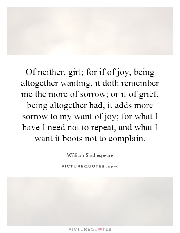 Of neither, girl; for if of joy, being altogether wanting, it doth remember me the more of sorrow; or if of grief, being altogether had, it adds more sorrow to my want of joy; for what I have I need not to repeat, and what I want it boots not to complain Picture Quote #1