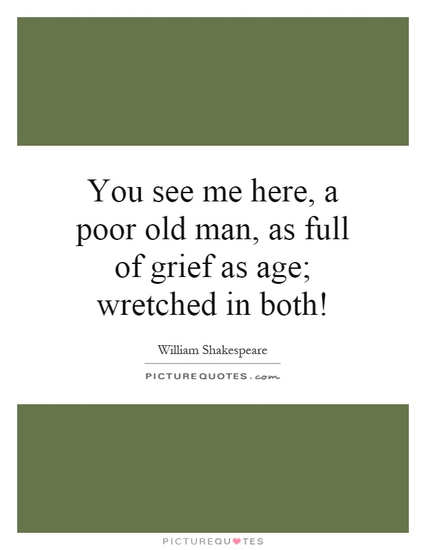 You see me here, a poor old man, as full of grief as age; wretched in both! Picture Quote #1