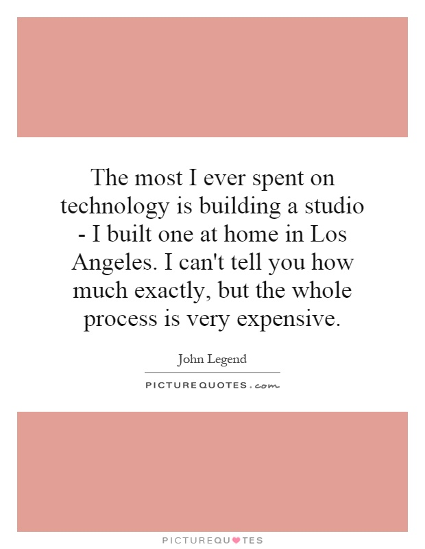 The most I ever spent on technology is building a studio - I built one at home in Los Angeles. I can't tell you how much exactly, but the whole process is very expensive Picture Quote #1
