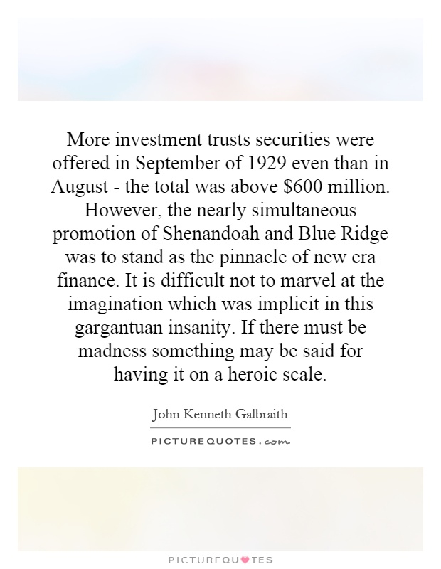 More investment trusts securities were offered in September of 1929 even than in August - the total was above $600 million. However, the nearly simultaneous promotion of Shenandoah and Blue Ridge was to stand as the pinnacle of new era finance. It is difficult not to marvel at the imagination which was implicit in this gargantuan insanity. If there must be madness something may be said for having it on a heroic scale Picture Quote #1