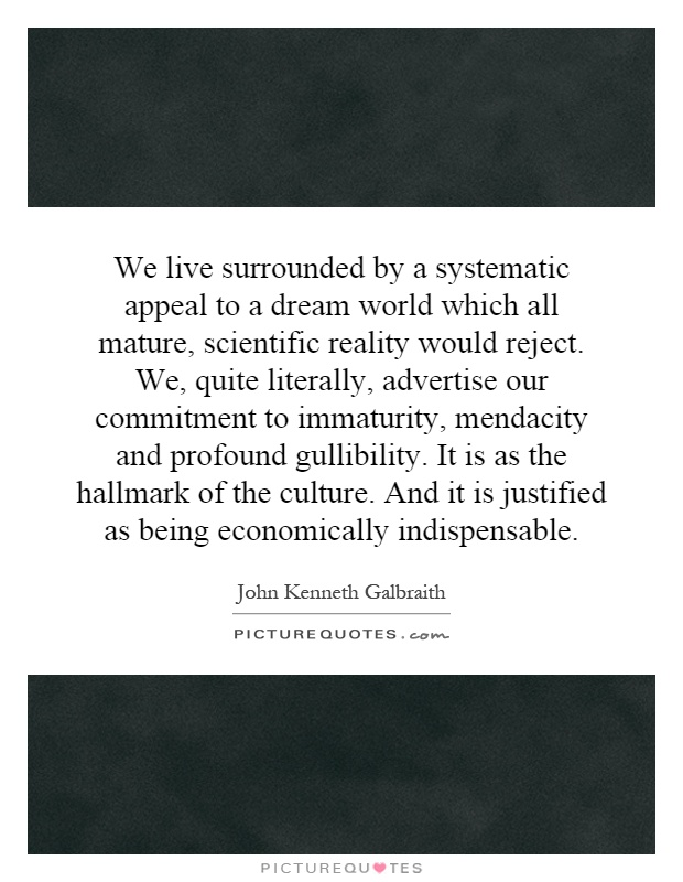 We live surrounded by a systematic appeal to a dream world which all mature, scientific reality would reject. We, quite literally, advertise our commitment to immaturity, mendacity and profound gullibility. It is as the hallmark of the culture. And it is justified as being economically indispensable Picture Quote #1