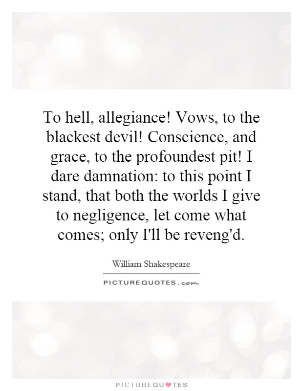 To hell, allegiance! Vows, to the blackest devil! Conscience, and grace, to the profoundest pit! I dare damnation: to this point I stand, that both the worlds I give to negligence, let come what comes; only I'll be reveng'd Picture Quote #1