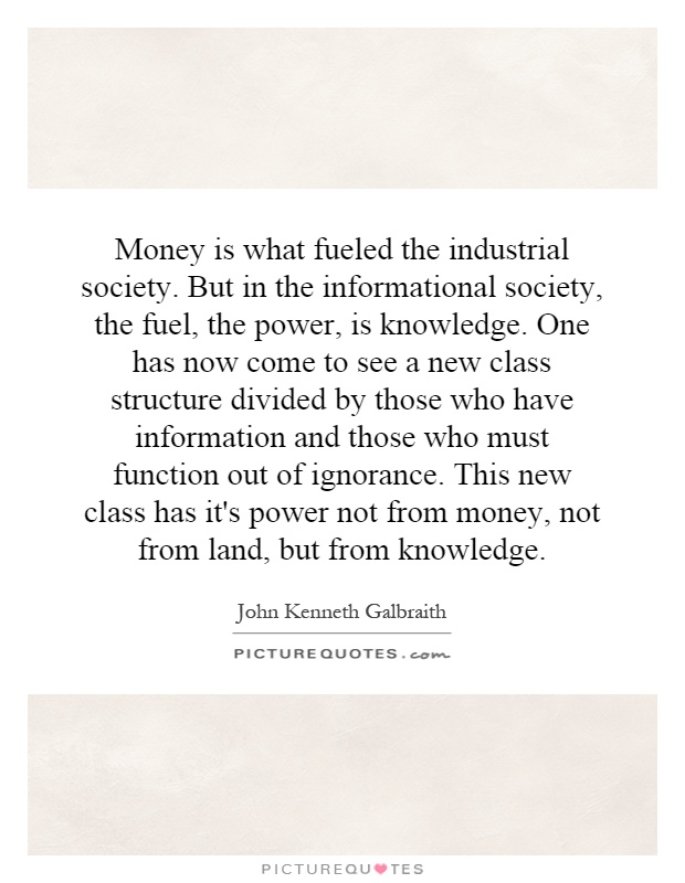 Money is what fueled the industrial society. But in the informational society, the fuel, the power, is knowledge. One has now come to see a new class structure divided by those who have information and those who must function out of ignorance. This new class has it's power not from money, not from land, but from knowledge Picture Quote #1