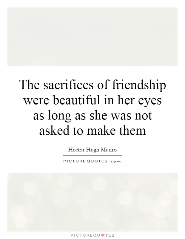 The sacrifices of friendship were beautiful in her eyes as long as she was not asked to make them Picture Quote #1