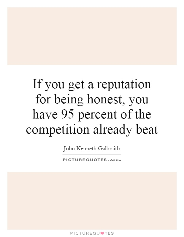 If you get a reputation for being honest, you have 95 percent of the competition already beat Picture Quote #1