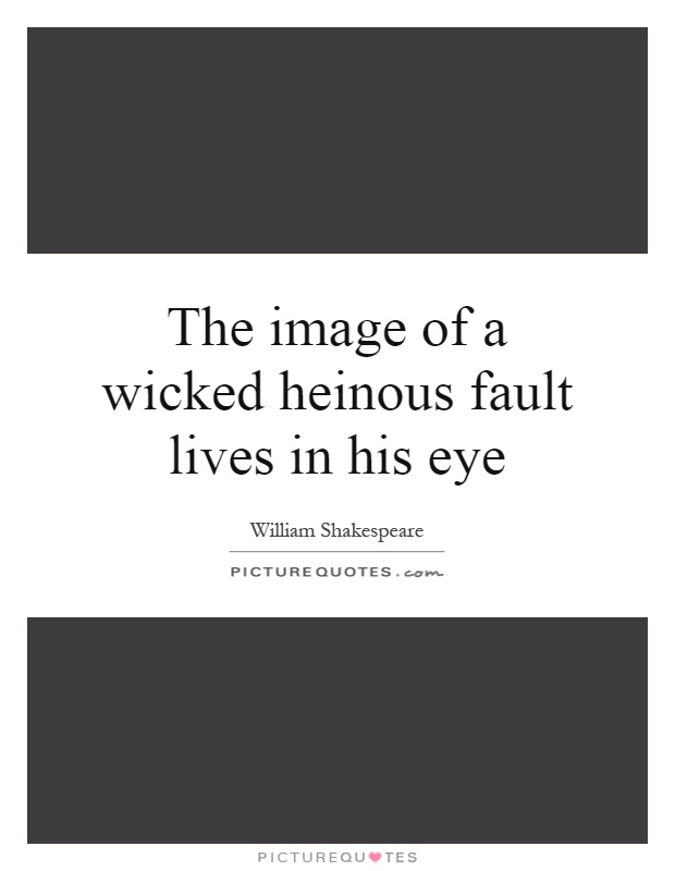 The image of a wicked heinous fault lives in his eye Picture Quote #1