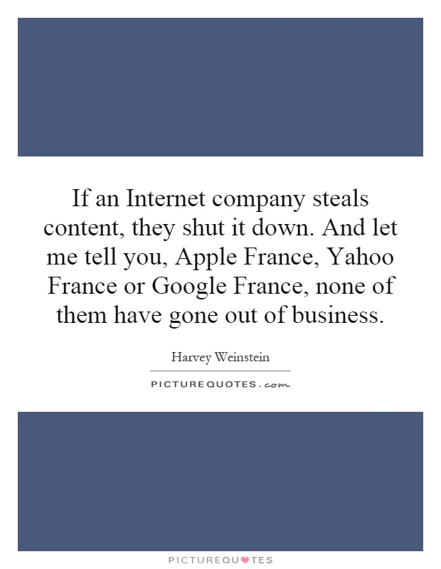 If an Internet company steals content, they shut it down. And let me tell you, Apple France, Yahoo France or Google France, none of them have gone out of business Picture Quote #1