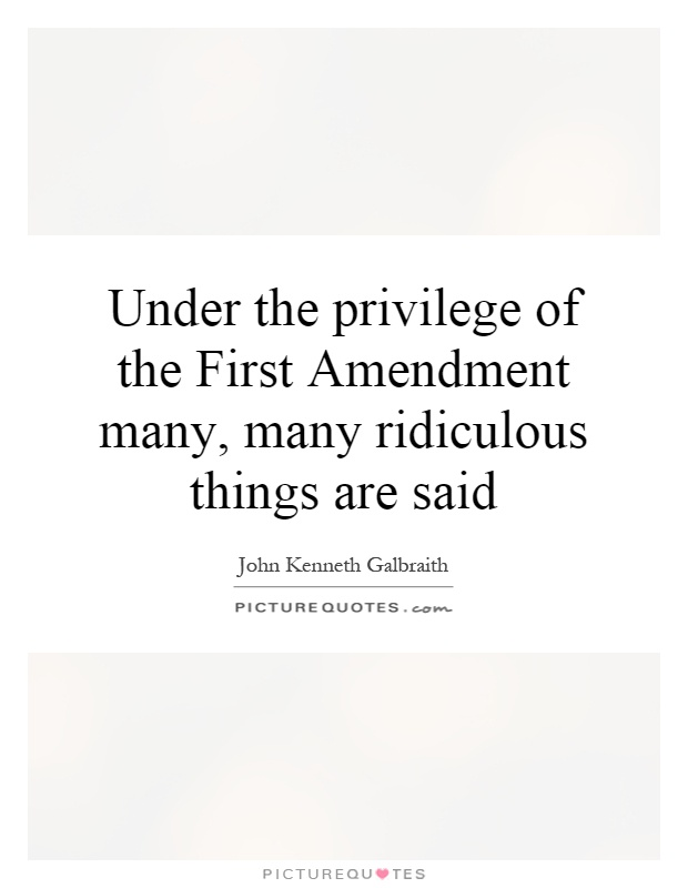 Under the privilege of the First Amendment many, many ridiculous things are said Picture Quote #1