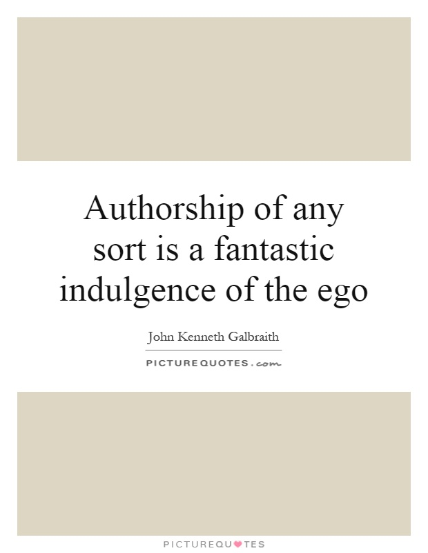 Authorship of any sort is a fantastic indulgence of the ego Picture Quote #1
