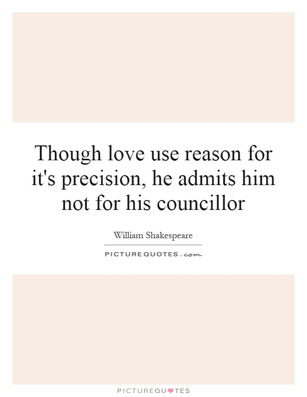 Though love use reason for it's precision, he admits him not for his councillor Picture Quote #1