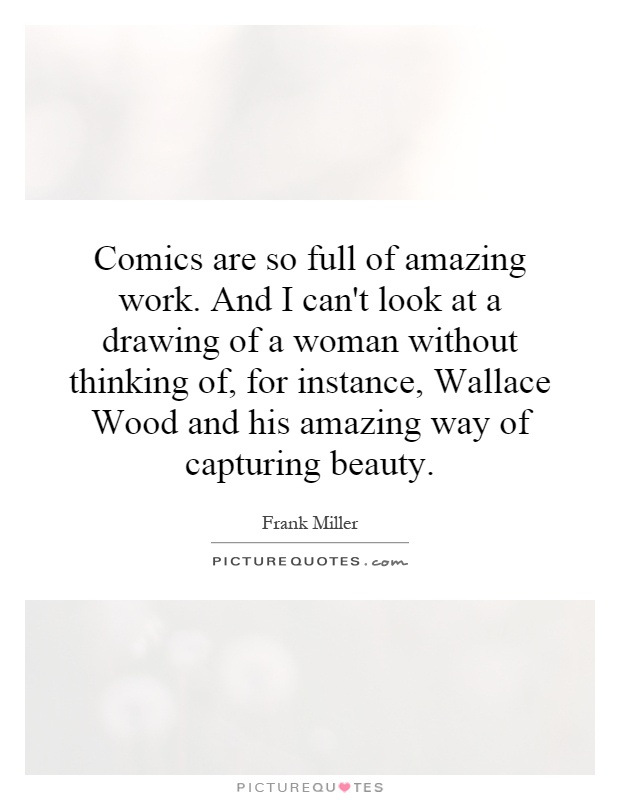 Comics are so full of amazing work. And I can't look at a drawing of a woman without thinking of, for instance, Wallace Wood and his amazing way of capturing beauty Picture Quote #1