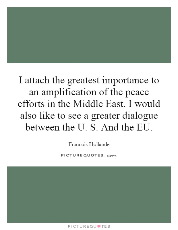 I attach the greatest importance to an amplification of the peace efforts in the Middle East. I would also like to see a greater dialogue between the U. S. And the EU Picture Quote #1