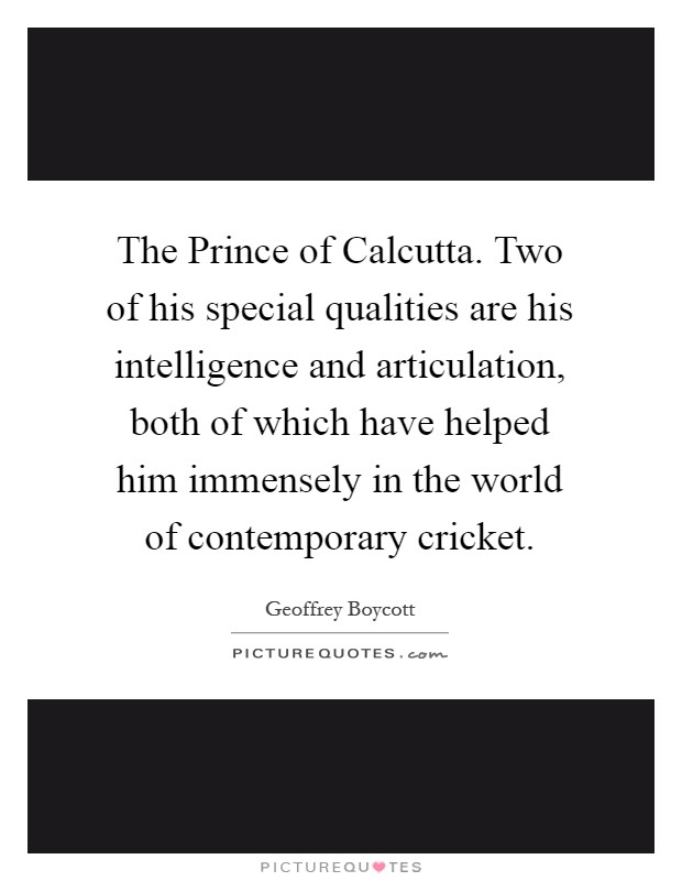 The Prince of Calcutta. Two of his special qualities are his intelligence and articulation, both of which have helped him immensely in the world of contemporary cricket Picture Quote #1