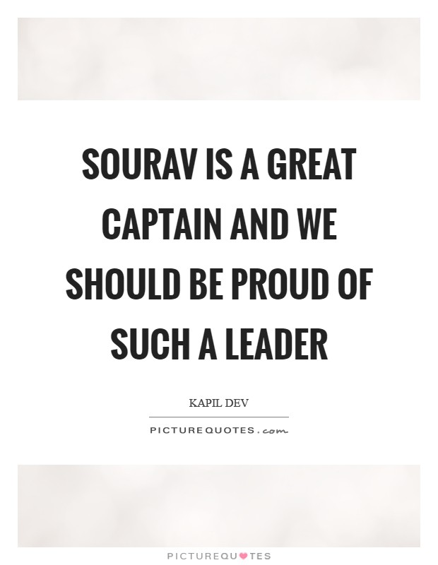Sourav is a great captain and we should be proud of such a leader Picture Quote #1