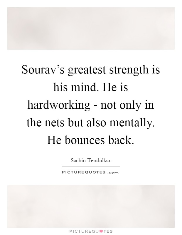 Sourav's greatest strength is his mind. He is hardworking - not only in the nets but also mentally. He bounces back Picture Quote #1