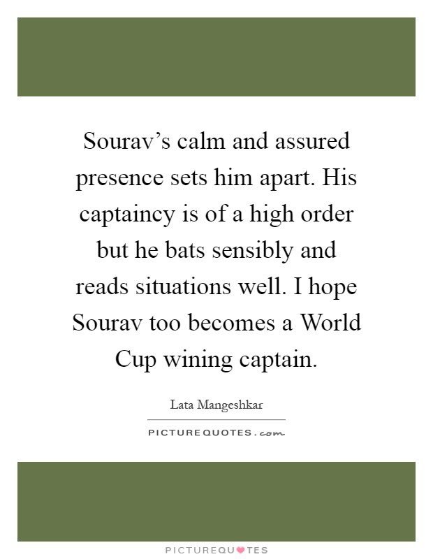 Sourav's calm and assured presence sets him apart. His captaincy is of a high order but he bats sensibly and reads situations well. I hope Sourav too becomes a World Cup wining captain Picture Quote #1