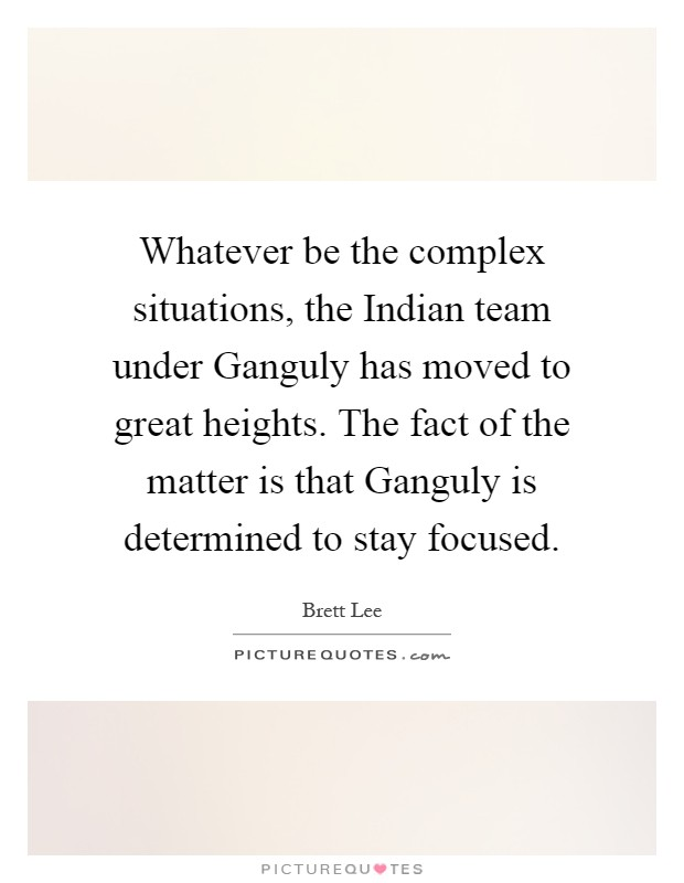 Whatever be the complex situations, the Indian team under Ganguly has moved to great heights. The fact of the matter is that Ganguly is determined to stay focused Picture Quote #1