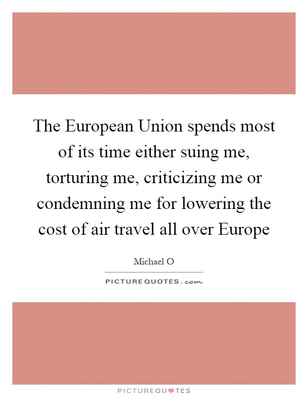 The European Union spends most of its time either suing me, torturing me, criticizing me or condemning me for lowering the cost of air travel all over Europe Picture Quote #1