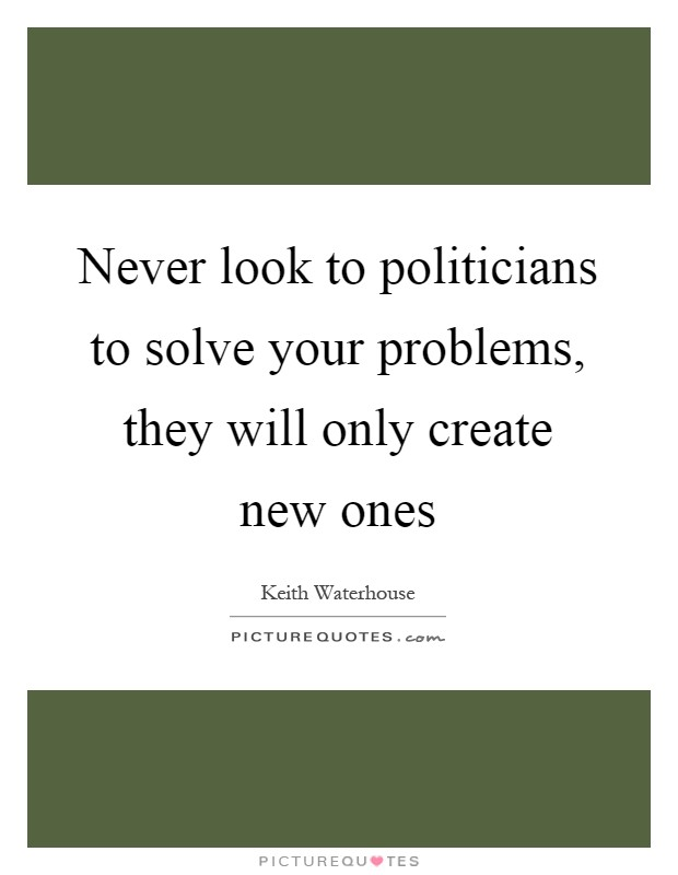 Never look to politicians to solve your problems, they will only create new ones Picture Quote #1