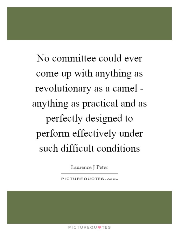 No committee could ever come up with anything as revolutionary as a camel - anything as practical and as perfectly designed to perform effectively under such difficult conditions Picture Quote #1