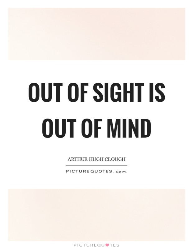 Out of sight is out of mind Picture Quote #1