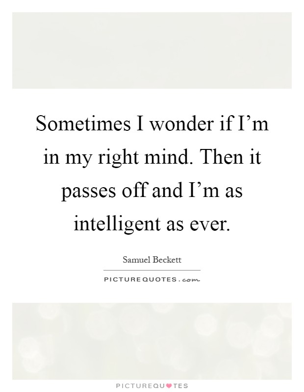 Sometimes I wonder if I'm in my right mind. Then it passes off and I'm as intelligent as ever Picture Quote #1