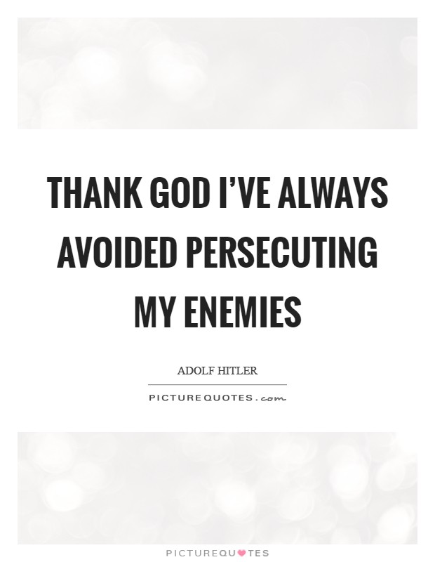 Thank God I've always avoided persecuting my enemies Picture Quote #1
