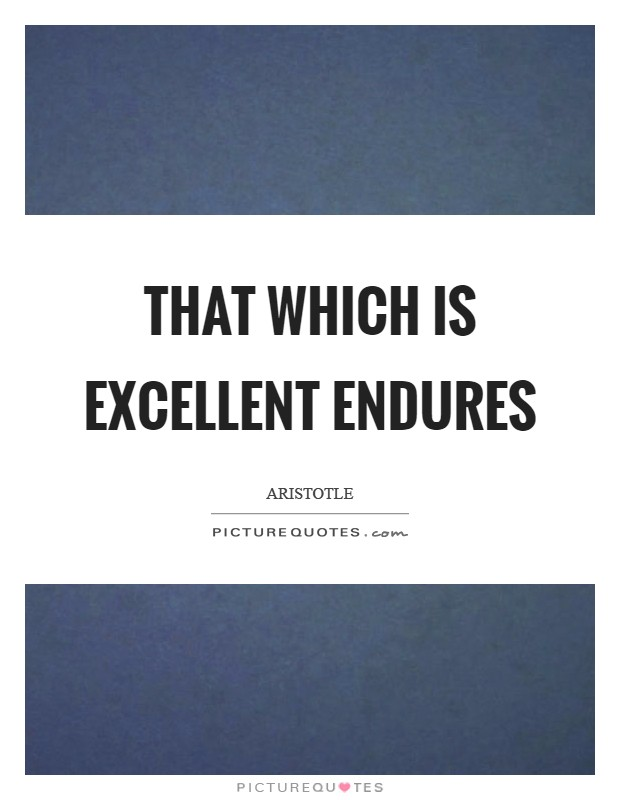 That which is excellent endures Picture Quote #1
