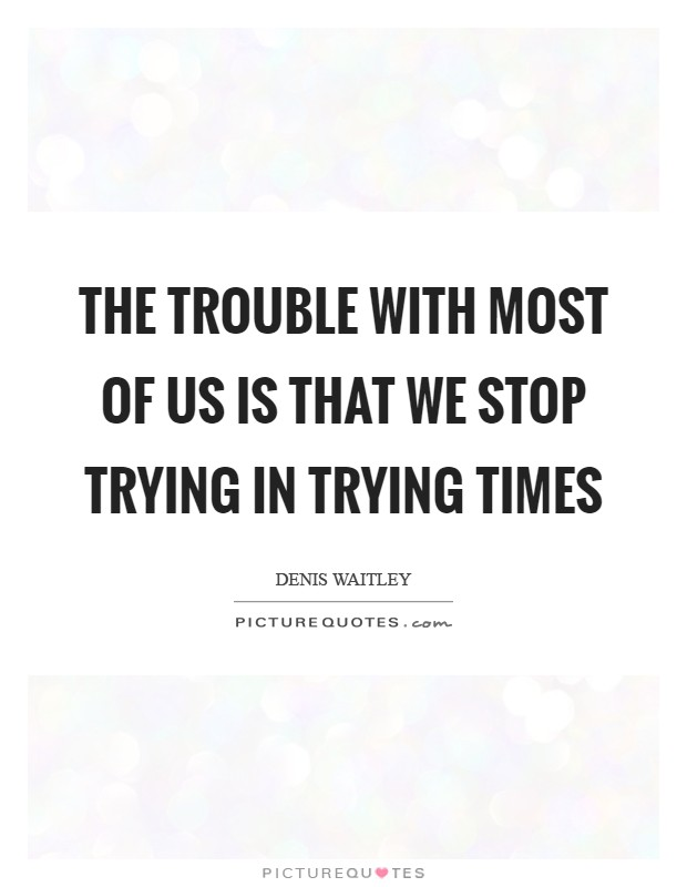 The trouble with most of us is that we stop trying in trying times Picture Quote #1