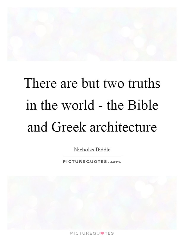 There are but two truths in the world - the Bible and Greek architecture Picture Quote #1