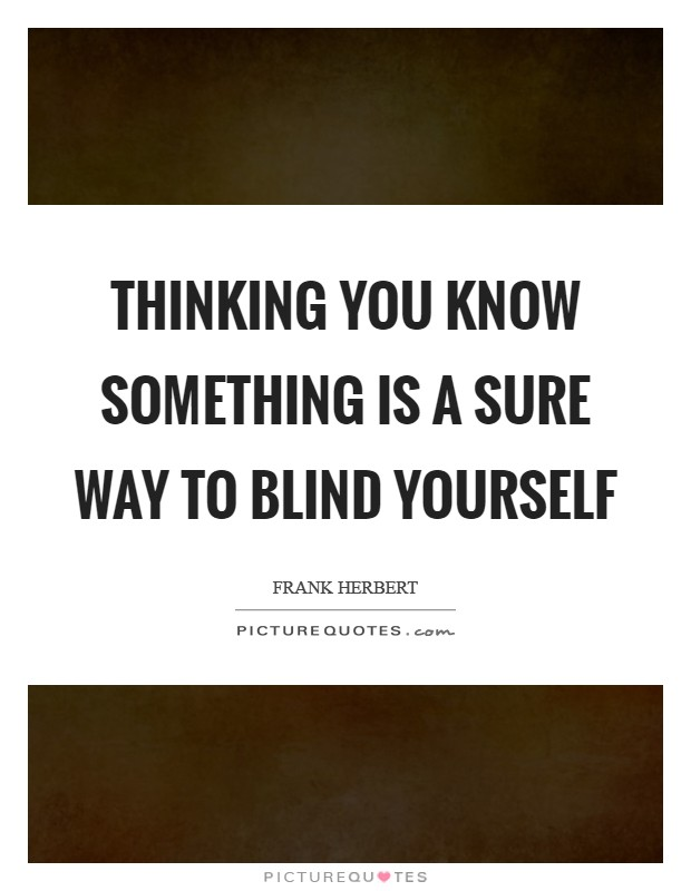 Thinking you know something is a sure way to blind yourself Picture Quote #1