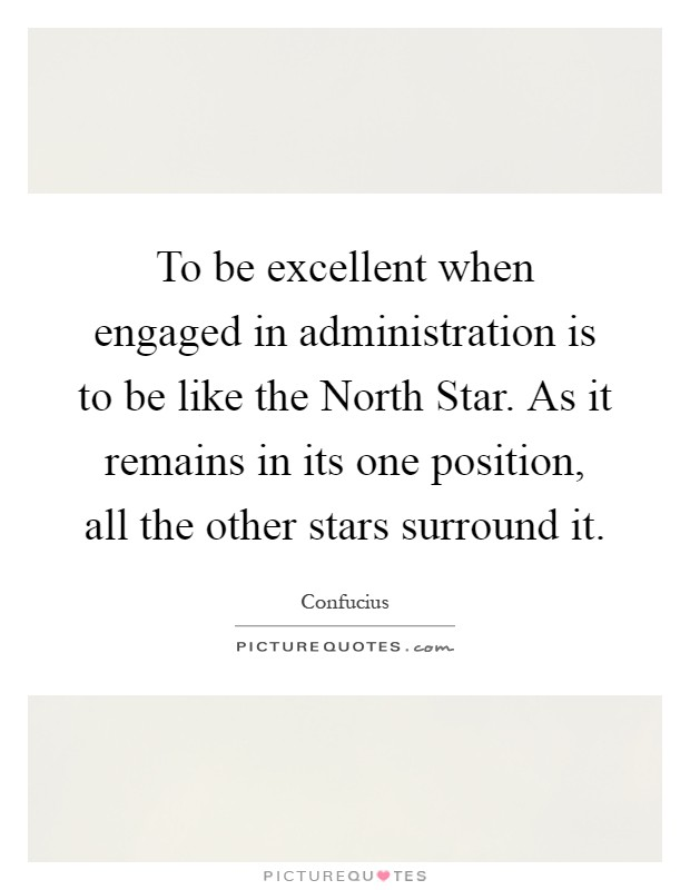 To be excellent when engaged in administration is to be like the North Star. As it remains in its one position, all the other stars surround it Picture Quote #1