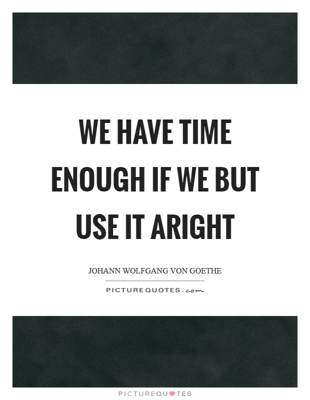 We have time enough if we but use it aright Picture Quote #1