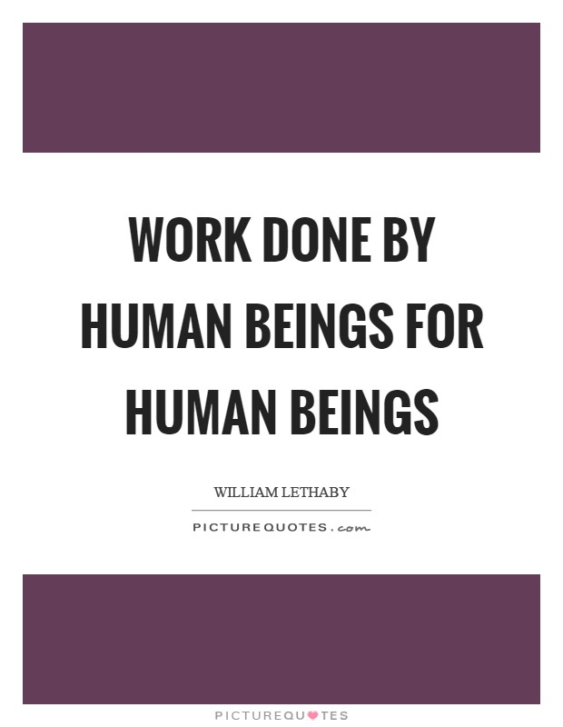Work done by human beings for human beings Picture Quote #1