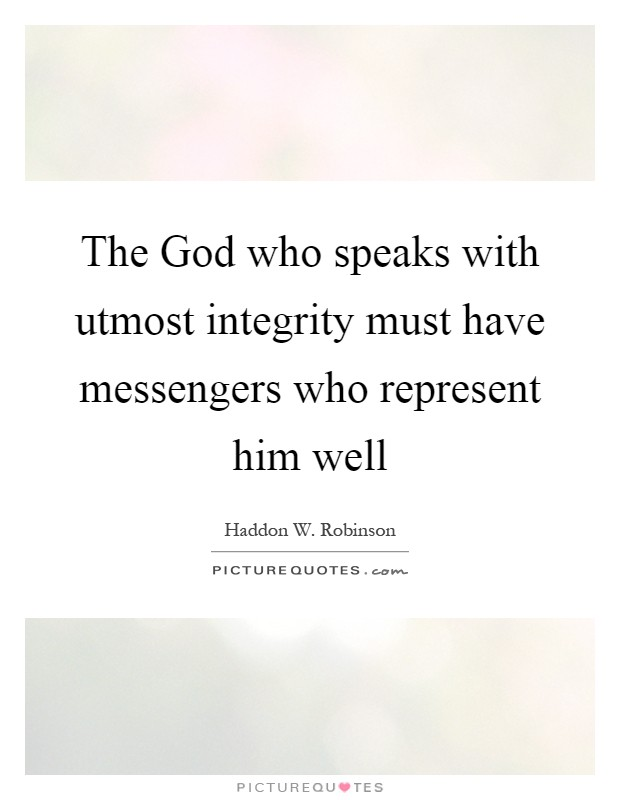 The God who speaks with utmost integrity must have messengers who represent him well Picture Quote #1