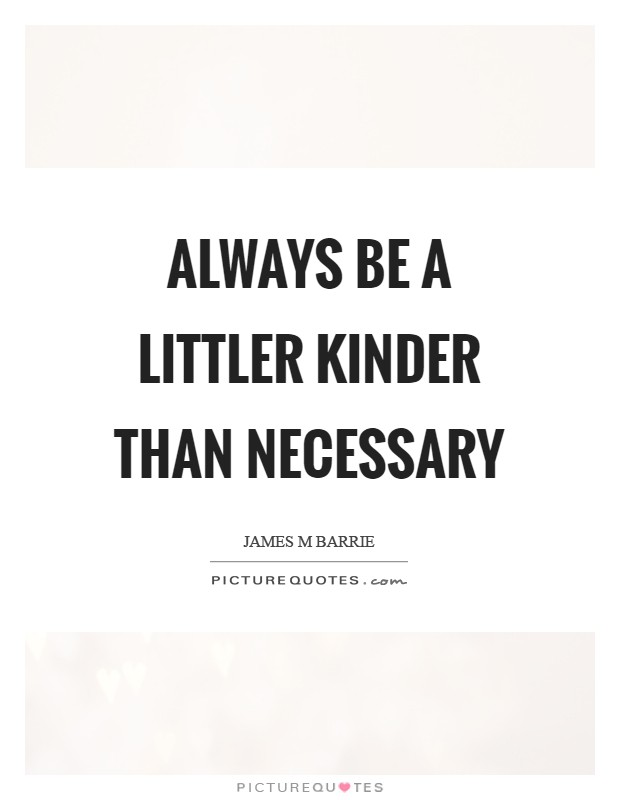 Always be a littler kinder than necessary Picture Quote #1