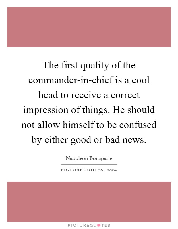 The first quality of the commander-in-chief is a cool head to receive a correct impression of things. He should not allow himself to be confused by either good or bad news Picture Quote #1
