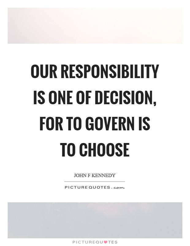 Our responsibility is one of decision, for to govern is to choose Picture Quote #1
