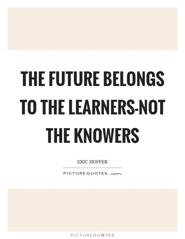 The future belongs to the learners-not the knowers Picture Quote #1