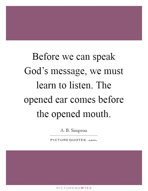 Before we can speak God's message, we must learn to listen. The opened ear comes before the opened mouth Picture Quote #1