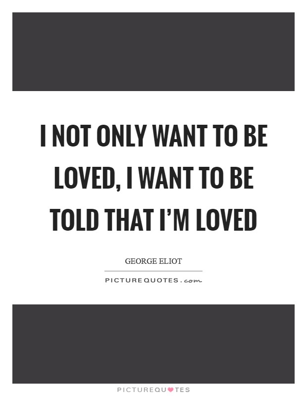 I not only want to be loved, I want to be told that I'm loved Picture Quote #1