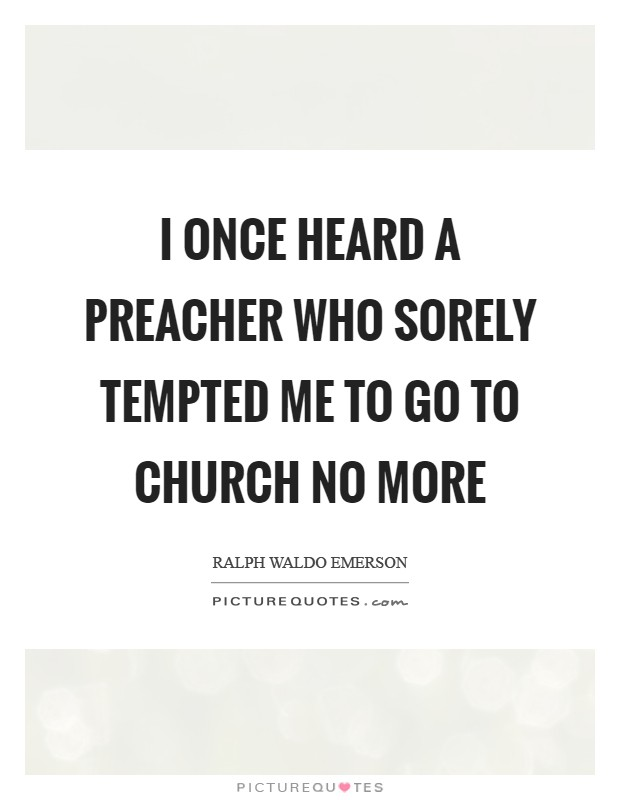 I once heard a preacher who sorely tempted me to go to church no more Picture Quote #1