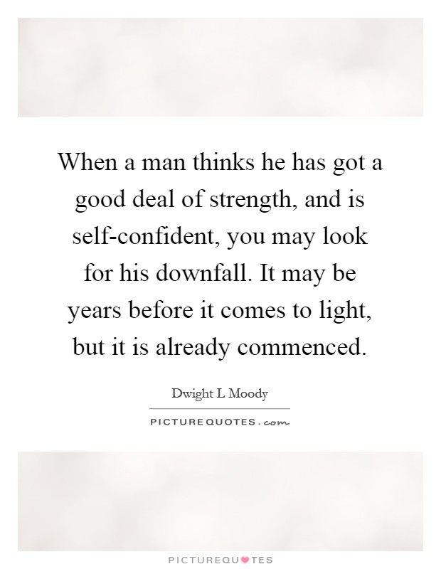 When a man thinks he has got a good deal of strength, and is self-confident, you may look for his downfall. It may be years before it comes to light, but it is already commenced Picture Quote #1