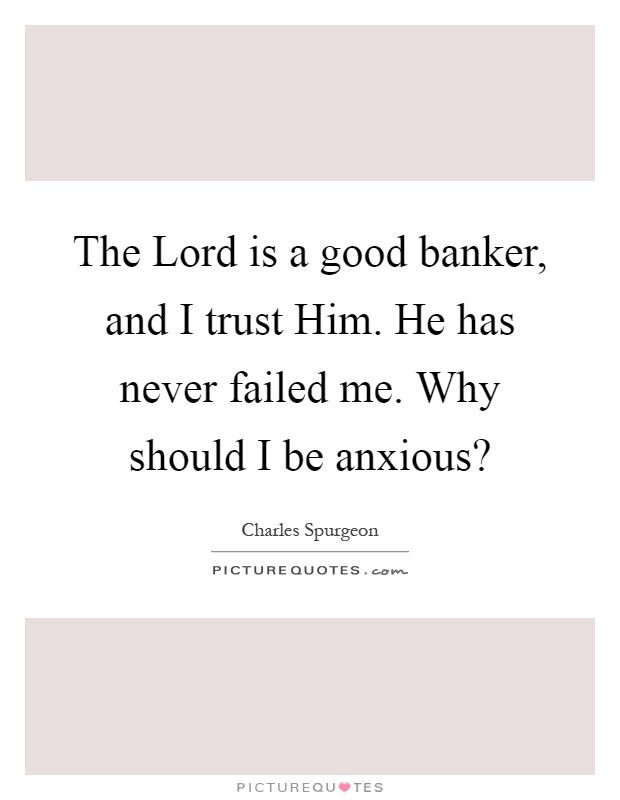 The Lord is a good banker, and I trust Him. He has never failed me. Why should I be anxious? Picture Quote #1