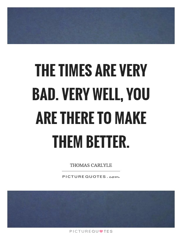 The times are very bad. Very well, you are there to make them better Picture Quote #1