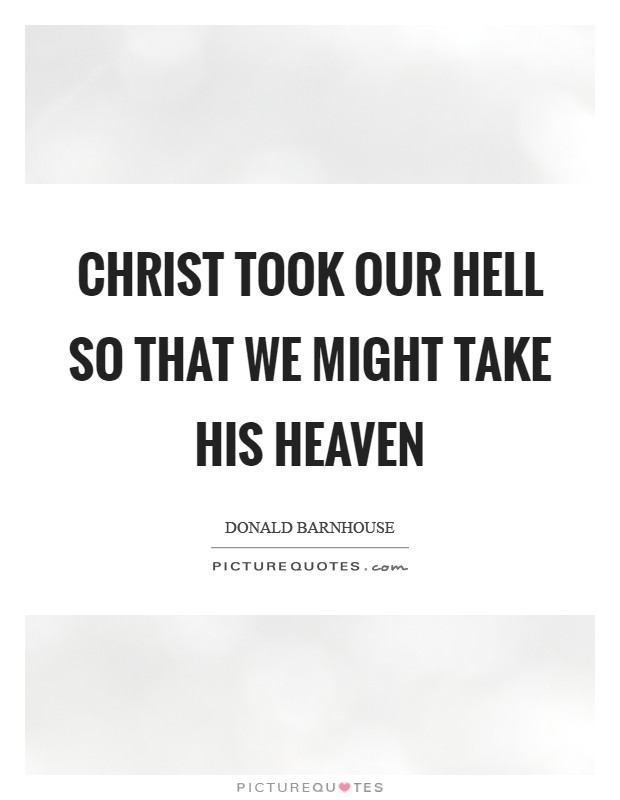 Christ took our hell so that we might take His heaven Picture Quote #1