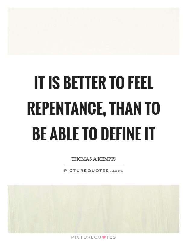 It is better to feel repentance, than to be able to define it Picture Quote #1